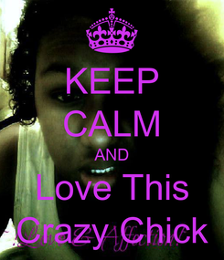Poster: KEEP CALM AND Love This Crazy Chick