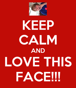 Poster: KEEP CALM AND LOVE THIS FACE!!!