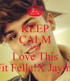 Poster: KEEP CALM AND Love This Fit Fella!X Jaymi