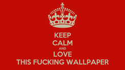 Poster: KEEP CALM AND LOVE THIS FUCKING WALLPAPER