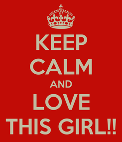 Poster: KEEP CALM AND LOVE THIS GIRL!!