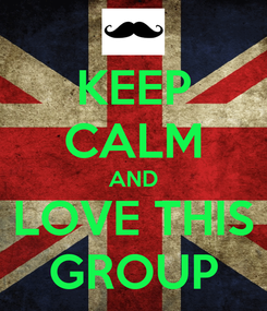 Poster: KEEP CALM AND LOVE THIS GROUP