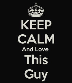 Poster: KEEP CALM And Love  This Guy