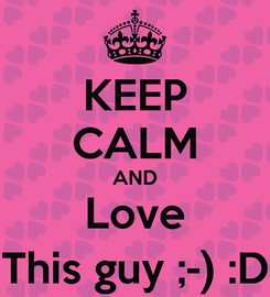 Poster: KEEP CALM AND Love This guy ;-) :D