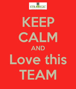 Poster: KEEP CALM AND Love this TEAM