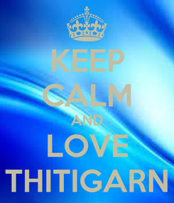 Poster: KEEP CALM AND LOVE THITIGARN