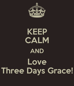 Poster: KEEP CALM AND Love Three Days Grace!