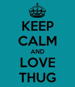 Poster: KEEP CALM AND LOVE THUG