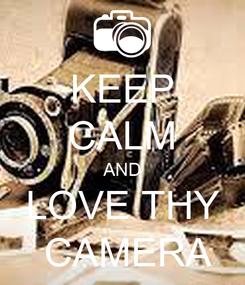 Poster: KEEP CALM AND LOVE THY  CAMERA
