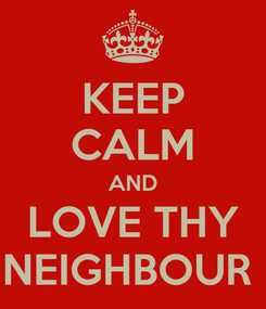 Poster: KEEP CALM AND LOVE THY NEIGHBOUR
