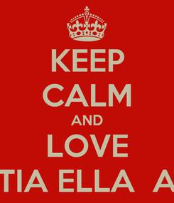 Poster: KEEP CALM AND LOVE TIA ELLA  A