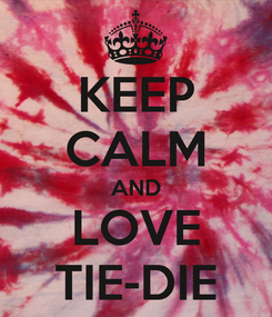 Poster: KEEP CALM AND LOVE TIE-DIE