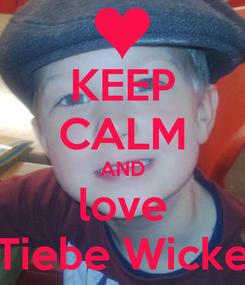 Poster: KEEP CALM AND love Tiebe Wicke