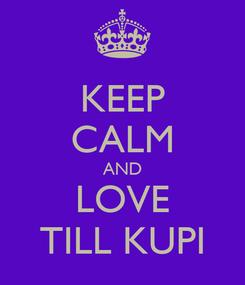 Poster: KEEP CALM AND LOVE TILL KUPI