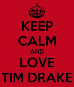 Poster: KEEP CALM AND LOVE TIM DRAKE