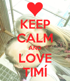 Poster: KEEP CALM AND LOVE TIMÍ