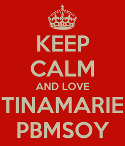 Poster: KEEP CALM AND LOVE TINAMARIE PBMSOY