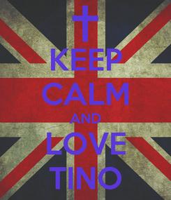 Poster: KEEP CALM AND LOVE TINO