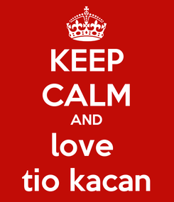 Poster: KEEP CALM AND love  tio kacan