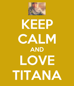Poster: KEEP CALM AND LOVE TITANA