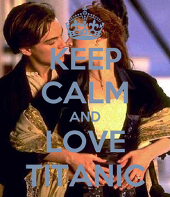 Poster: KEEP CALM AND LOVE TITANIC