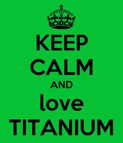 Poster: KEEP CALM AND love TITANIUM