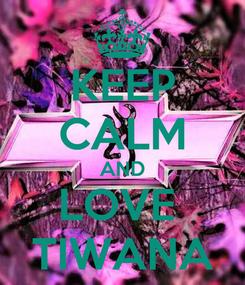 Poster: KEEP CALM AND LOVE  TIWANA