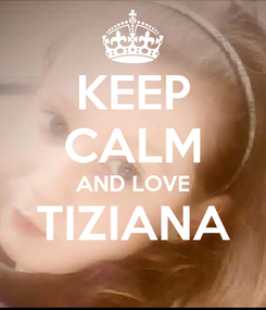 Poster: KEEP CALM AND LOVE TIZIANA