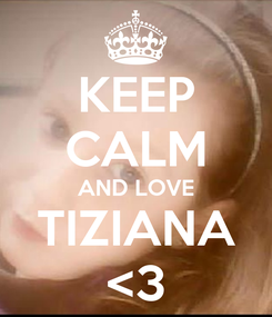 Poster: KEEP CALM AND LOVE TIZIANA <3