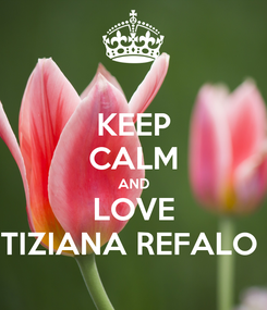 Poster: KEEP CALM AND LOVE TIZIANA REFALO