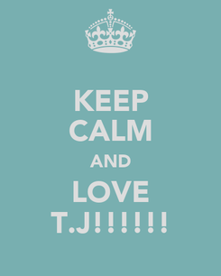 Poster: KEEP CALM AND LOVE T.J!!!!!!