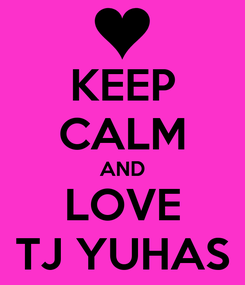 Poster: KEEP CALM AND LOVE TJ YUHAS