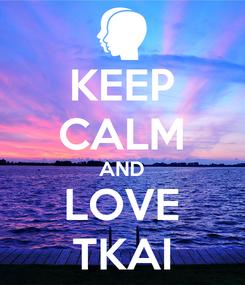 Poster: KEEP CALM AND LOVE TKAI