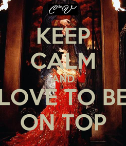 Poster: KEEP CALM AND LOVE TO BE ON TOP