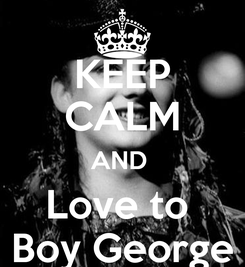 Poster: KEEP CALM AND  Love to  Boy George