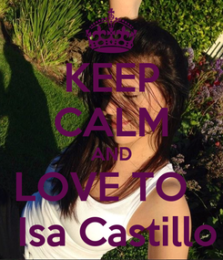 Poster: KEEP CALM AND LOVE TO    Isa Castillo
