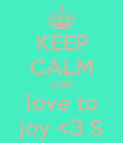 Poster: KEEP CALM AND love to joy <3 ∞