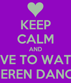 Poster: KEEP CALM AND LOVE TO WATCH QEREN DANCE