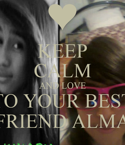 Poster: KEEP CALM AND LOVE  TO YOUR BEST  FRIEND ALMA