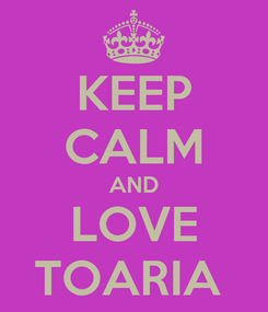 Poster: KEEP CALM AND LOVE TOARIA
