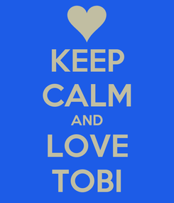 Poster: KEEP CALM AND LOVE TOBI