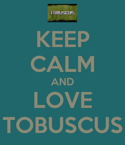 Poster: KEEP CALM AND LOVE TOBUSCUS