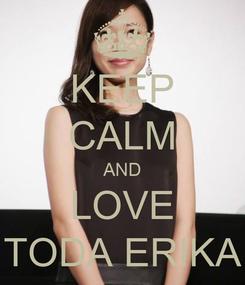 Poster: KEEP CALM AND LOVE TODA ERIKA