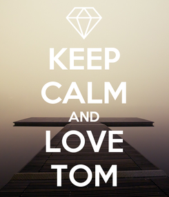 Poster: KEEP CALM AND LOVE TOM
