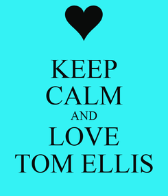 Poster: KEEP CALM AND LOVE TOM ELLIS