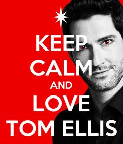 Poster: KEEP CALM AND LOVE TOM ELLIS