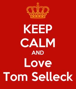 Poster: KEEP CALM AND Love Tom Selleck