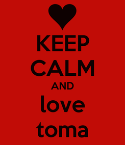 Poster: KEEP CALM AND love toma