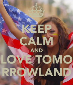 Poster: KEEP CALM AND LOVE TOMO RROWLAND