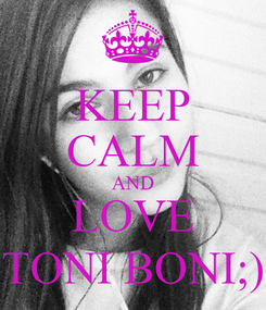 Poster: KEEP CALM AND LOVE TONI BONI;)